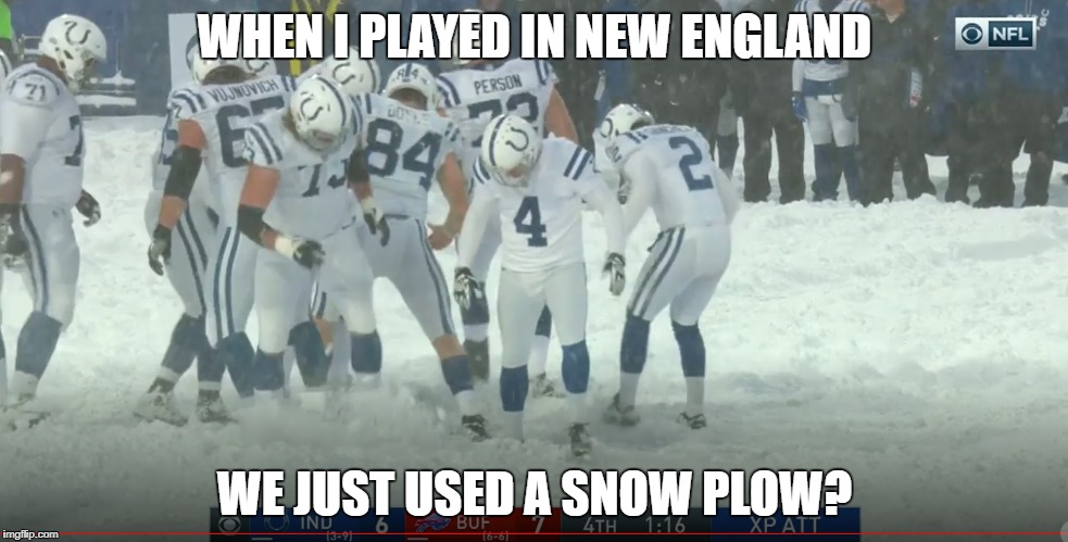 I'm Not in New England Anymore | WHEN I PLAYED IN NEW ENGLAND WE JUST USED A SNOW PLOW? | image tagged in vinatieri,blizzard | made w/ Imgflip meme maker