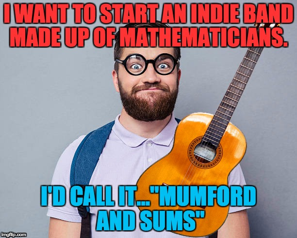 "Nerd Rock.  | I WANT TO START AN INDIE BAND MADE UP OF MATHEMATICIANS. I'D CALL IT...""MUMFORD AND SUMS"" 