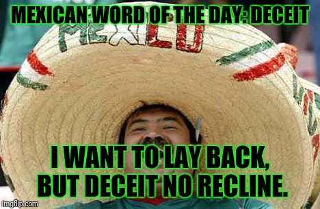 Juan Mexican Man | MEXICAN WORD OF THE DAY: DECEIT I WANT TO LAY BACK, BUT DECEIT NO RECLINE. | image tagged in juan mexican man | made w/ Imgflip meme maker
