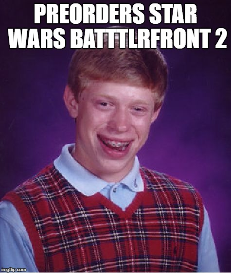 Bad Luck Brian Meme | PREORDERS STAR WARS BATTTLRFRONT 2 | image tagged in memes,bad luck brian | made w/ Imgflip meme maker