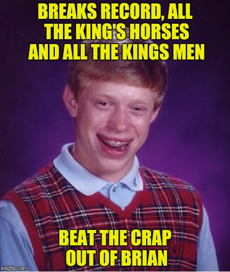 Bad Luck Brian Meme | BREAKS RECORD, ALL THE KING'S HORSES AND ALL THE KINGS MEN BEAT THE CRAP OUT OF BRIAN | image tagged in memes,bad luck brian | made w/ Imgflip meme maker