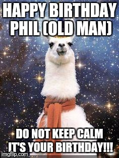 Drama Llama Birthday | HAPPY BIRTHDAY PHIL (OLD MAN) DO NOT KEEP CALM IT'S YOUR BIRTHDAY!!! | image tagged in drama llama birthday | made w/ Imgflip meme maker