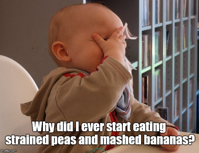 facepalm infink | Why did I ever start eating strained peas and mashed bananas? | image tagged in facepalm infink | made w/ Imgflip meme maker