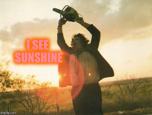Leatherface | I SEE SUNSHINE | image tagged in leatherface | made w/ Imgflip meme maker