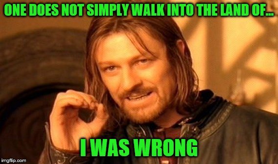 One Does Not Simply Meme | ONE DOES NOT SIMPLY WALK INTO THE LAND OF... I WAS WRONG | image tagged in memes,one does not simply | made w/ Imgflip meme maker