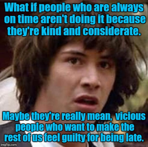 Conspiracy Keanu Meme | What if people who are always on time aren't doing it because they're kind and considerate. Maybe they're really mean,  vicious people who w | image tagged in memes,conspiracy keanu | made w/ Imgflip meme maker