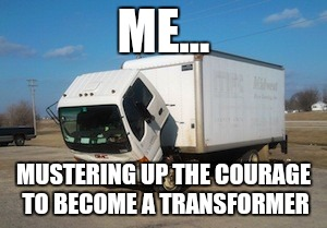 Okay Truck Meme | ME... MUSTERING UP THE COURAGE TO BECOME A TRANSFORMER | image tagged in memes,okay truck | made w/ Imgflip meme maker