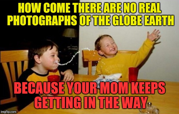 HOW COME THERE ARE NO REAL PHOTOGRAPHS OF THE GLOBE EARTH BECAUSE YOUR MOM KEEPS GETTING IN THE WAY | made w/ Imgflip meme maker