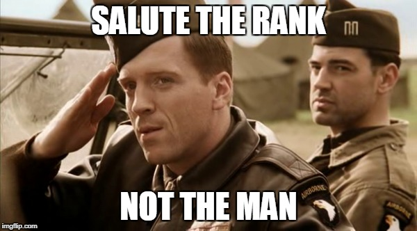 Salute the rank, not the man | SALUTE THE RANK NOT THE MAN | image tagged in band of brothers,easy company | made w/ Imgflip meme maker