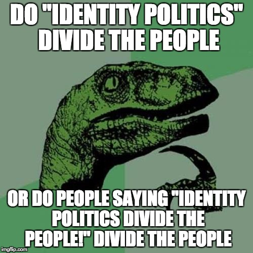 "Philosoraptor Meme | DO ""IDENTITY POLITICS"" DIVIDE THE PEOPLE OR DO PEOPLE SAYING ""IDENTITY POLITICS DIVIDE THE PEOPLE!"" DIVIDE THE PEOPLE 
