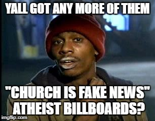 "Just skip church | YALL GOT ANY MORE OF THEM ""CHURCH IS FAKE NEWS"" ATHEIST BILLBOARDS? 