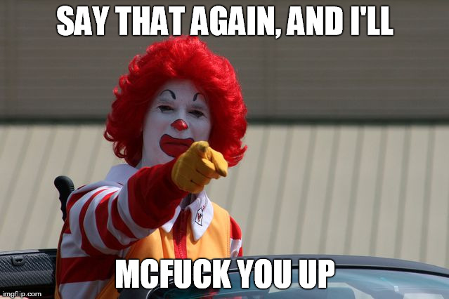 Angry Ronald McDonald Pointing | SAY THAT AGAIN, AND I'LL MCF**K YOU UP | image tagged in ronald mcdonald pointing,fuck you,mcfuck you up,angry clown,clown,angry | made w/ Imgflip meme maker