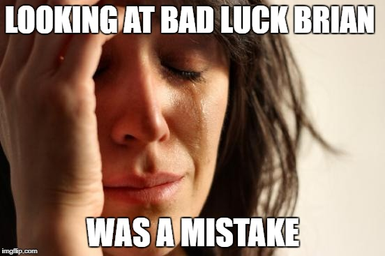 First World Problems Meme | LOOKING AT BAD LUCK BRIAN WAS A MISTAKE | image tagged in memes,first world problems | made w/ Imgflip meme maker