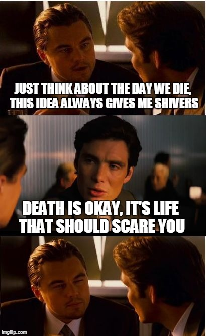 Inception Meme | JUST THINK ABOUT THE DAY WE DIE, THIS IDEA ALWAYS GIVES ME SHIVERS DEATH IS OKAY, IT'S LIFE THAT SHOULD SCARE YOU | image tagged in memes,inception | made w/ Imgflip meme maker