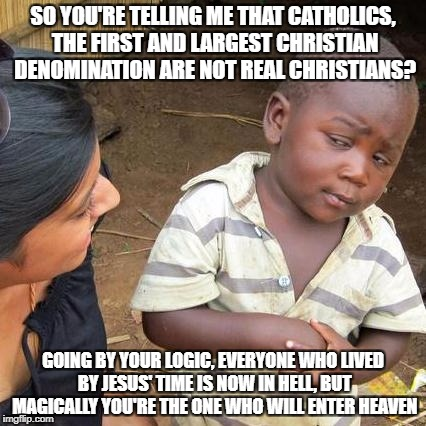 Really Christians, Really? | SO YOU'RE TELLING ME THAT CATHOLICS, THE FIRST AND LARGEST CHRISTIAN DENOMINATION ARE NOT REAL CHRISTIANS? GOING BY YOUR LOGIC, EVERYONE WHO | image tagged in memes,third world skeptical kid,christians christianity,religion,catholicism,church | made w/ Imgflip meme maker