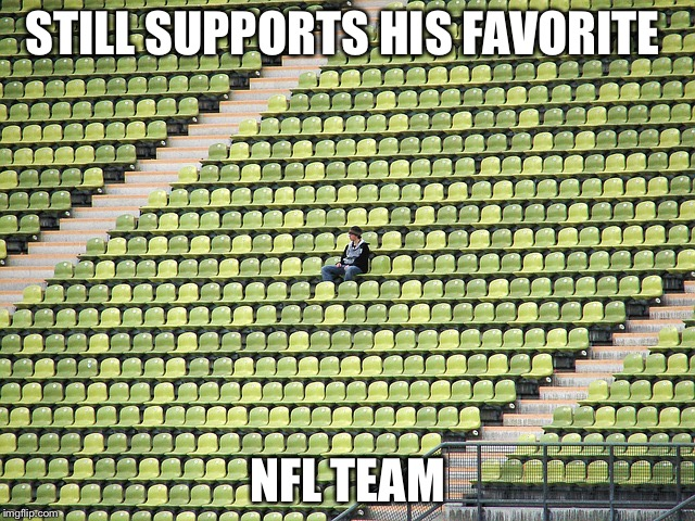 STILL SUPPORTS HIS FAVORITE NFL TEAM | image tagged in lonely fan | made w/ Imgflip meme maker