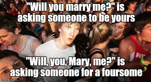 "Sudden Clarity Clarence Meme | ""Will you marry me?"" is asking someone to be yours ""Will, you, Mary, me?"" is asking someone for a foursome 