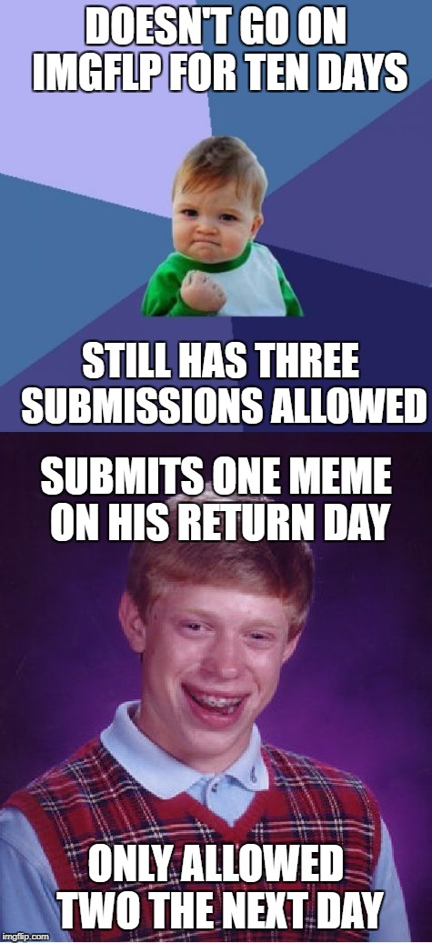 I even get back luck when I feel like Success Kid | DOESN'T GO ON IMGFLP FOR TEN DAYS STILL HAS THREE SUBMISSIONS ALLOWED SUBMITS ONE MEME ON HIS RETURN DAY ONLY ALLOWED TWO THE NEXT DAY | image tagged in memes,success kid,bad luck brian,meanwhile on imgflip,dank memes,funny | made w/ Imgflip meme maker