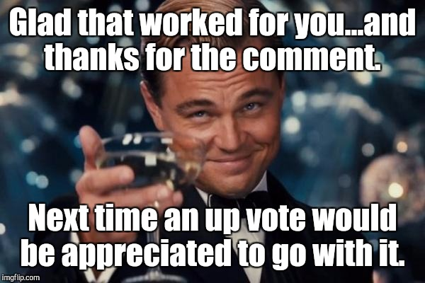 Leonardo Dicaprio Cheers Meme | Glad that worked for you...and thanks for the comment. Next time an up vote would be appreciated to go with it. | image tagged in memes,leonardo dicaprio cheers | made w/ Imgflip meme maker