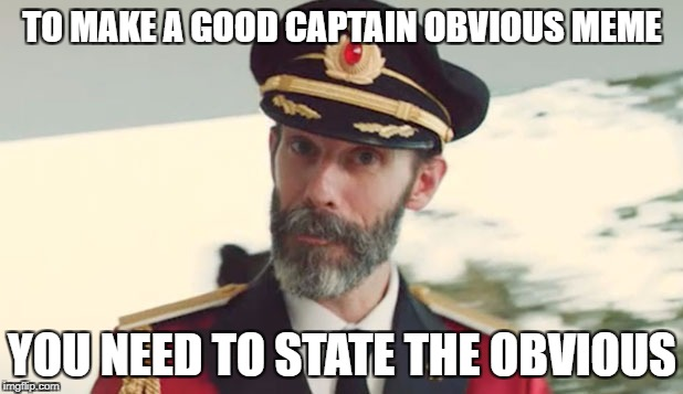 TO MAKE A GOOD CAPTAIN OBVIOUS MEME YOU NEED TO STATE THE OBVIOUS | made w/ Imgflip meme maker