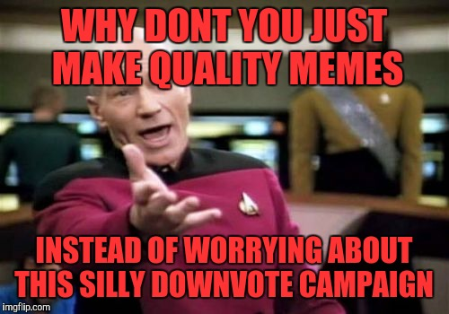 Picard Wtf Meme | WHY DONT YOU JUST MAKE QUALITY MEMES INSTEAD OF WORRYING ABOUT THIS SILLY DOWNVOTE CAMPAIGN | image tagged in memes,picard wtf,down with downvotes weekend | made w/ Imgflip meme maker