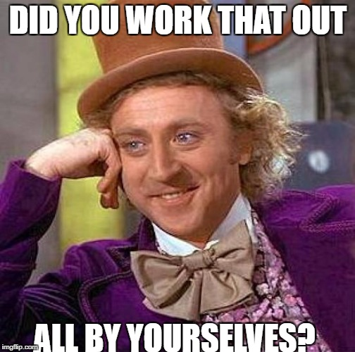Creepy Condescending Wonka Meme | DID YOU WORK THAT OUT ALL BY YOURSELVES? | image tagged in memes,creepy condescending wonka | made w/ Imgflip meme maker