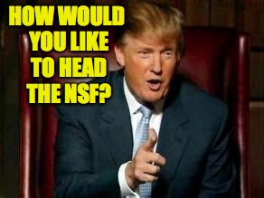HOW WOULD YOU LIKE TO HEAD THE NSF? | made w/ Imgflip meme maker
