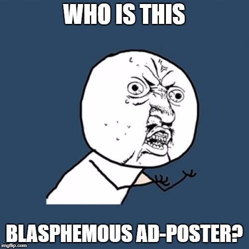 Y U No Meme | WHO IS THIS BLASPHEMOUS AD-POSTER? | image tagged in memes,y u no | made w/ Imgflip meme maker