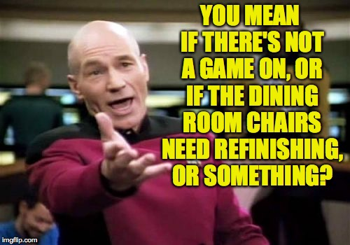 Picard Wtf Meme | YOU MEAN IF THERE'S NOT A GAME ON, OR IF THE DINING ROOM CHAIRS NEED REFINISHING, OR SOMETHING? | image tagged in memes,picard wtf | made w/ Imgflip meme maker