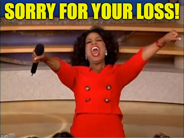 Oprah You Get A Meme | SORRY FOR YOUR LOSS! | image tagged in memes,oprah you get a | made w/ Imgflip meme maker