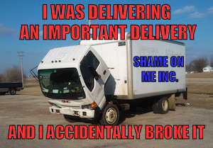 Okay Truck |  I WAS DELIVERING AN IMPORTANT DELIVERY; SHAME ON ME INC. AND I ACCIDENTALLY BROKE IT | image tagged in memes,okay truck | made w/ Imgflip meme maker
