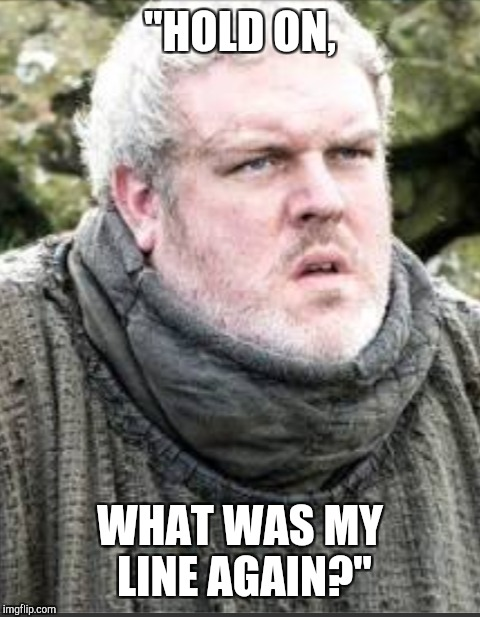 "What was Hodor's line? | ""HOLD ON, WHAT WAS MY LINE AGAIN?"" 