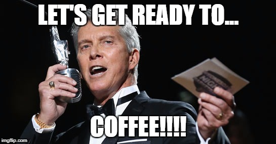 LET'S GET READY TO... COFFEE!!!! | image tagged in michael buffer | made w/ Imgflip meme maker
