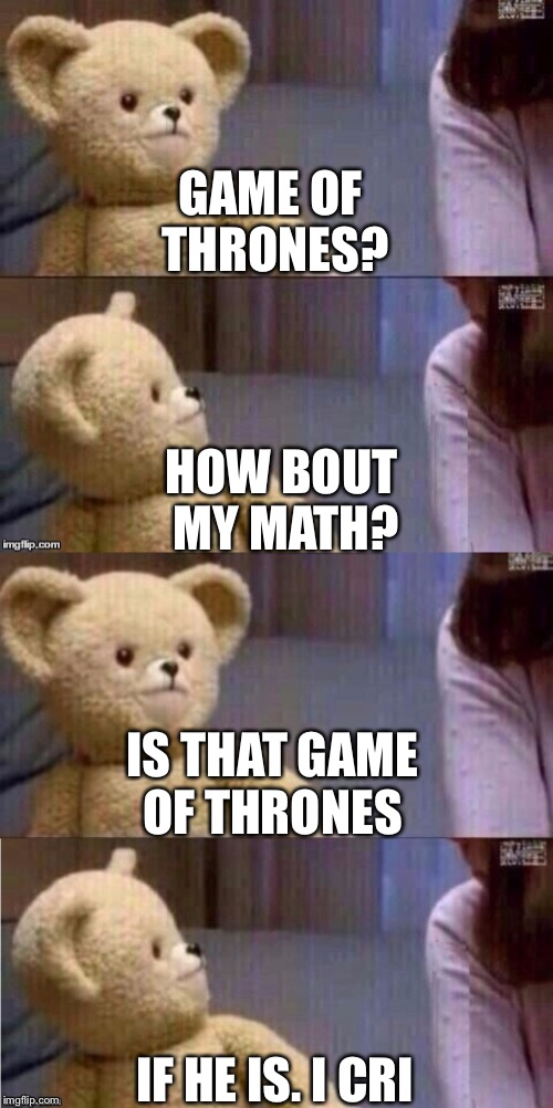 Game of thrones with math | GAME OF THRONES? HOW BOUT MY MATH? IS THAT GAME OF THRONES IF HE IS. I CRI | image tagged in teddy bear,stop acting so stupidd | made w/ Imgflip meme maker