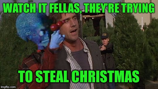 Tree steal | WATCH IT FELLAS, THEY'RE TRYING TO STEAL CHRISTMAS | image tagged in rigg alien,meme riggs | made w/ Imgflip meme maker