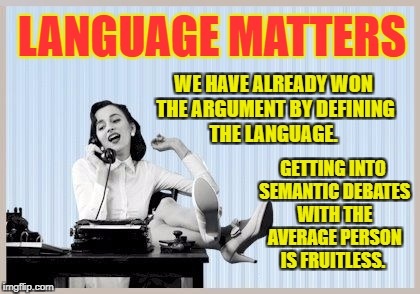 Semantic debates are fruitless.  | LANGUAGE MATTERS WE HAVE ALREADY WON THE ARGUMENT BY DEFINING THE LANGUAGE. GETTING INTO SEMANTIC DEBATES WITH THE AVERAGE PERSON IS FRUITLE | image tagged in language matters,semantic,leftist,tactic | made w/ Imgflip meme maker
