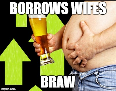 beer belly up vote | BORROWS WIFES BRAW | image tagged in beer belly up vote | made w/ Imgflip meme maker