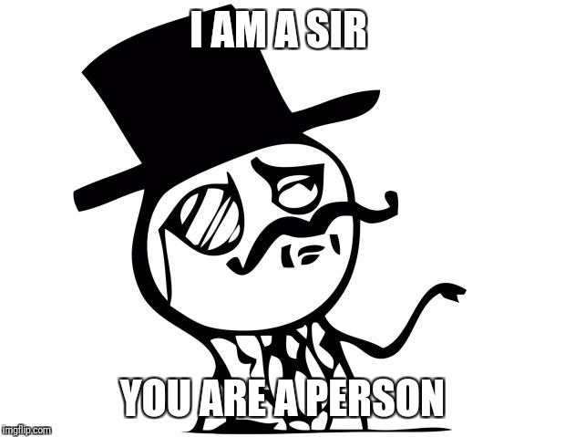feel like a sir | I AM A SIR YOU ARE A PERSON | image tagged in feel like a sir | made w/ Imgflip meme maker