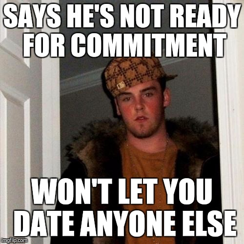 Scumbag boyfriend | SAYS HE'S NOT READY FOR COMMITMENT WON'T LET YOU DATE ANYONE ELSE | image tagged in memes,scumbag steve | made w/ Imgflip meme maker