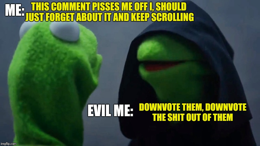 Kermit Inner Me | ME: EVIL ME: THIS COMMENT PISSES ME OFF I, SHOULD JUST FORGET ABOUT IT AND KEEP SCROLLING DOWNVOTE THEM, DOWNVOTE THE SHIT OUT OF THEM | image tagged in kermit inner me | made w/ Imgflip meme maker