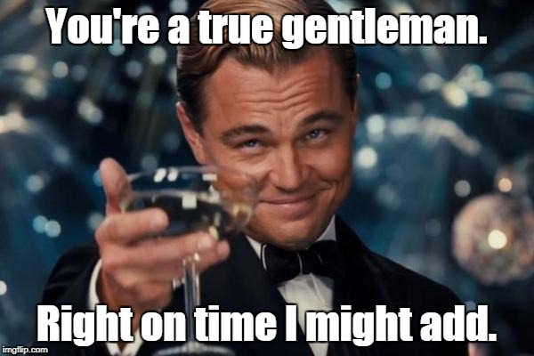 Leonardo Dicaprio Cheers Meme | You're a true gentleman. Right on time I might add. | image tagged in memes,leonardo dicaprio cheers | made w/ Imgflip meme maker