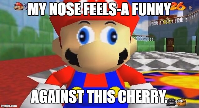 Fruit Week Dec. 10-16. A Benjamin Tanner Event. | MY NOSE FEELS-A FUNNY AGAINST THIS CHERRY. | image tagged in smg4 retarded mario | made w/ Imgflip meme maker