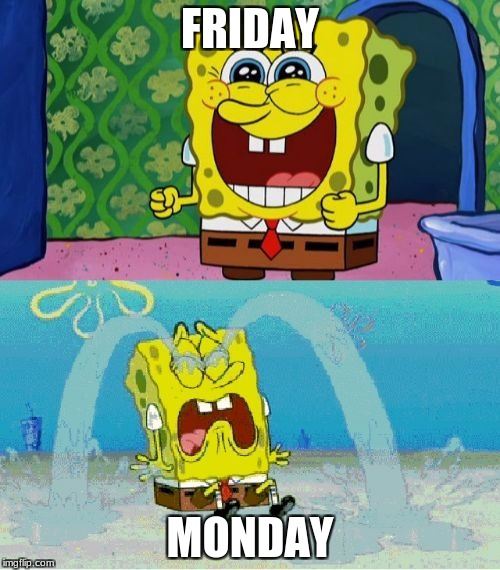 spongebob happy and sad | FRIDAY MONDAY | image tagged in spongebob happy and sad | made w/ Imgflip meme maker