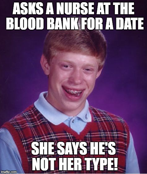 Bad Luck Brian Meme | ASKS A NURSE AT THE BLOOD BANK FOR A DATE SHE SAYS HE'S NOT HER TYPE! | image tagged in memes,bad luck brian | made w/ Imgflip meme maker