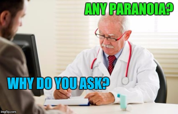 ANY PARANOIA? WHY DO YOU ASK? | image tagged in doctor | made w/ Imgflip meme maker