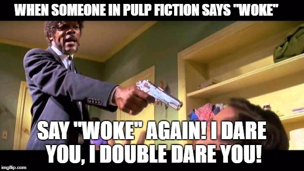 "woke fiction | WHEN SOMEONE IN PULP FICTION SAYS ""WOKE"" SAY ""WOKE"" AGAIN! I DARE YOU, I DOUBLE DARE YOU! 