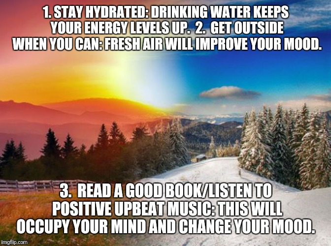 3 Simple tips to improve your mood.  | 1. STAY HYDRATED: DRINKING WATER KEEPS YOUR ENERGY LEVELS UP.  2.  GET OUTSIDE WHEN YOU CAN: FRESH AIR WILL IMPROVE YOUR MOOD. 3.  READ A GO | image tagged in winter,moms,mood,happy | made w/ Imgflip meme maker