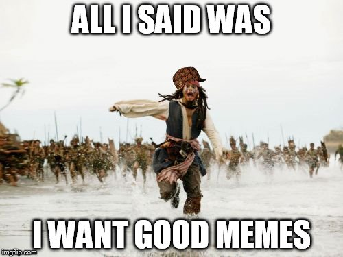 Jack Sparrow Being Chased Meme | ALL I SAID WAS I WANT GOOD MEMES | image tagged in memes,jack sparrow being chased,scumbag | made w/ Imgflip meme maker