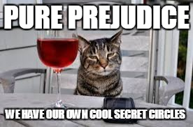 PURE PREJUDICE WE HAVE OUR OWN COOL SECRET CIRCLES | made w/ Imgflip meme maker