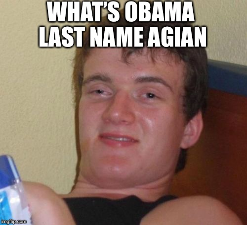 10 Guy Meme | WHAT'S OBAMA LAST NAME AGIAN | image tagged in memes,10 guy | made w/ Imgflip meme maker